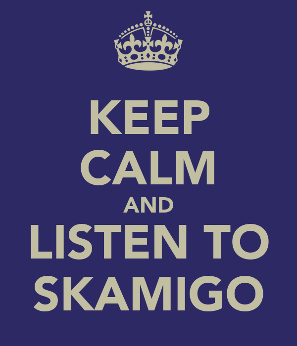 KEEP CALM AND LISTEN TO SKAMIGO