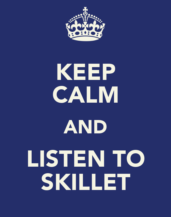 KEEP CALM AND LISTEN TO SKILLET