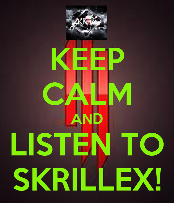 KEEP CALM AND LISTEN TO SKRILLEX!