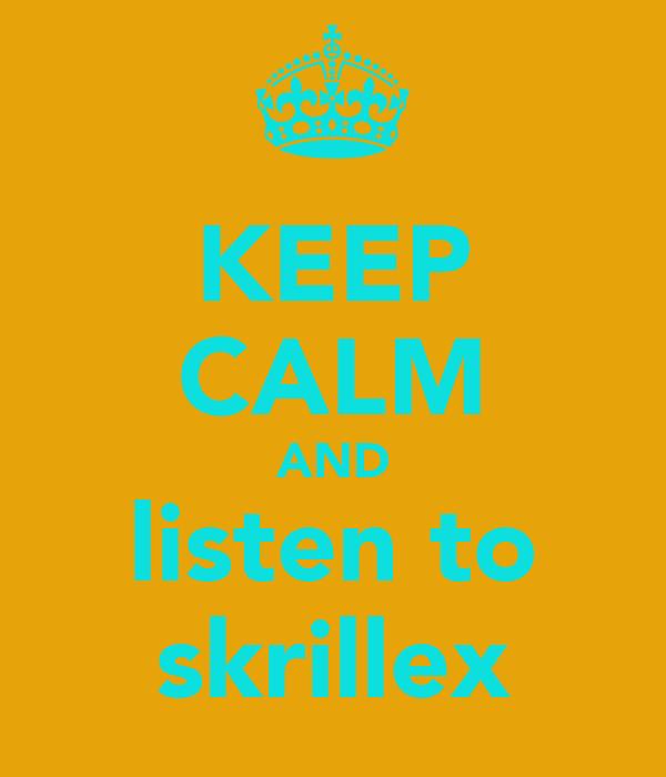 KEEP CALM AND listen to skrillex