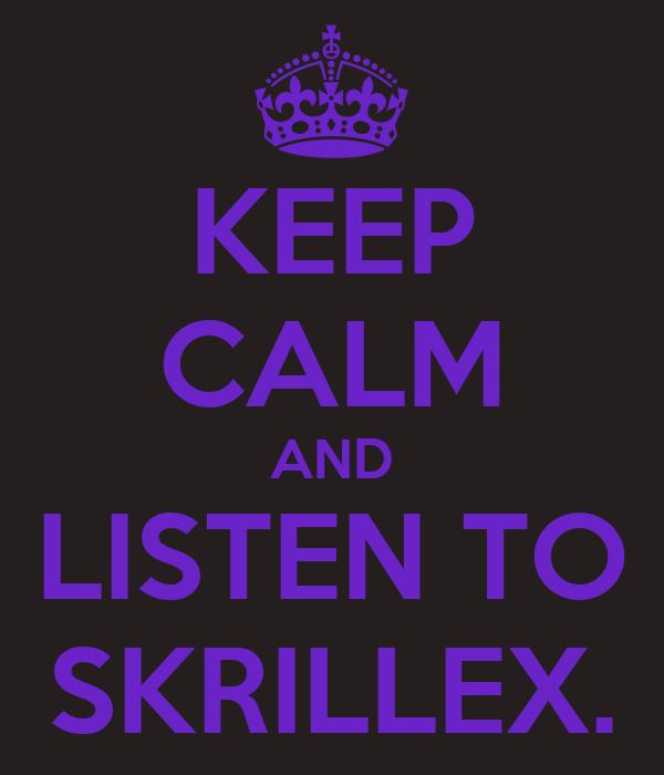 KEEP CALM AND LISTEN TO SKRILLEX.