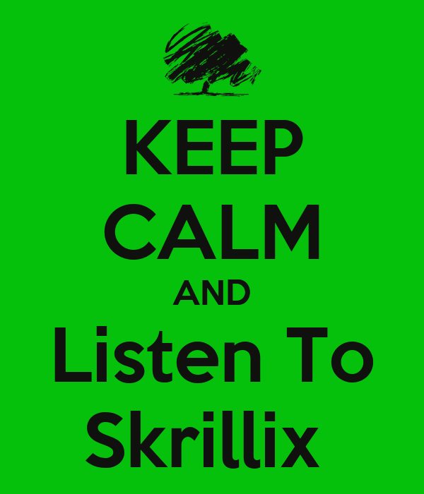 KEEP CALM AND Listen To Skrillix