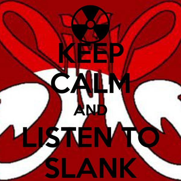 KEEP CALM AND LISTEN TO SLANK