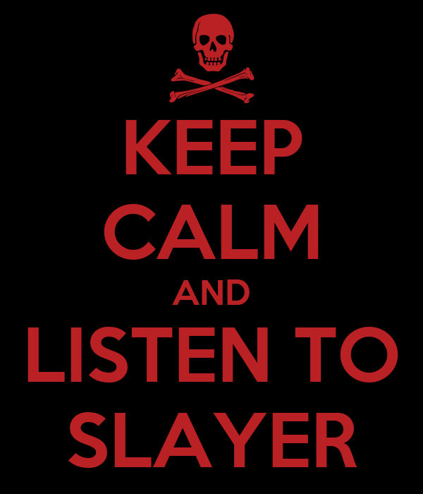 KEEP CALM AND LISTEN TO SLAYER