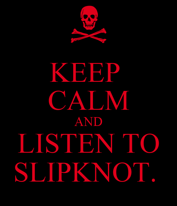KEEP  CALM AND LISTEN TO SLIPKNOT.