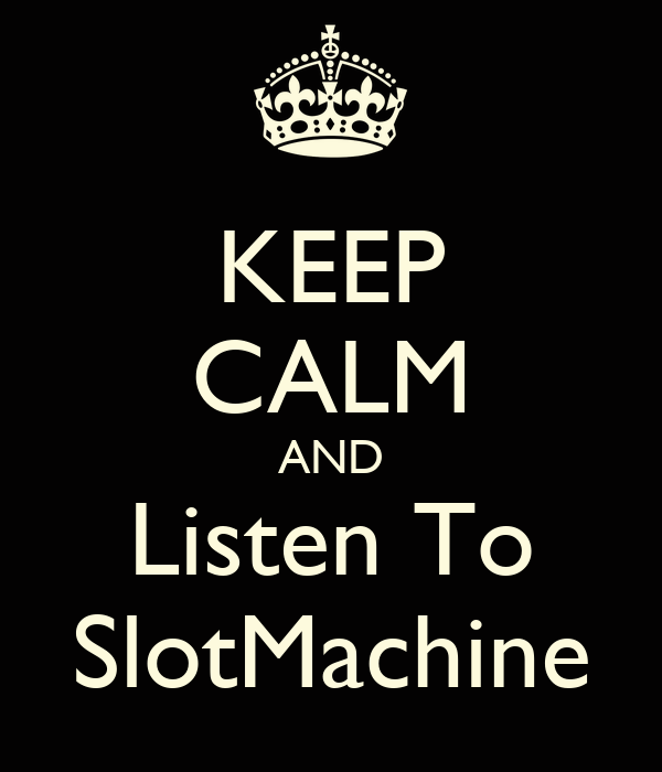 KEEP CALM AND Listen To SlotMachine