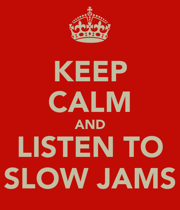KEEP CALM AND LISTEN TO SLOW JAMS