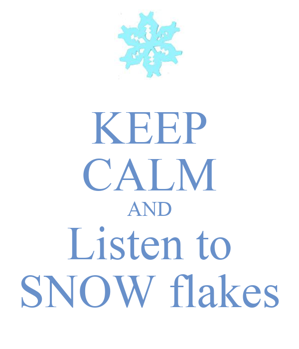 KEEP CALM AND Listen to SNOW flakes