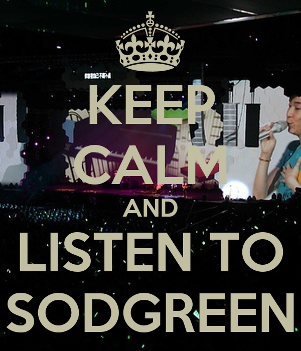 KEEP CALM AND LISTEN TO SODGREEN