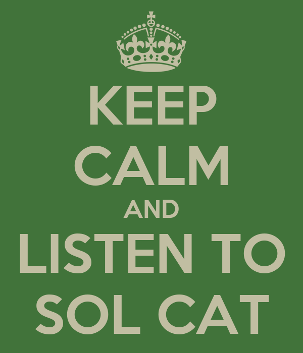 KEEP CALM AND LISTEN TO SOL CAT