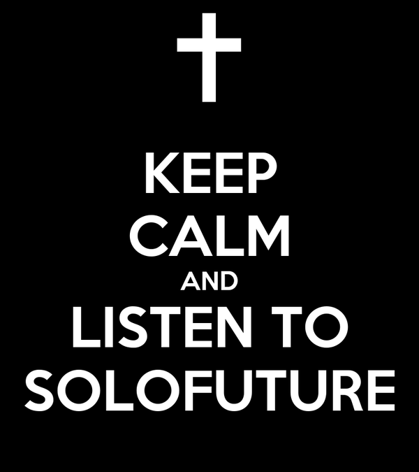 KEEP CALM AND LISTEN TO SOLOFUTURE