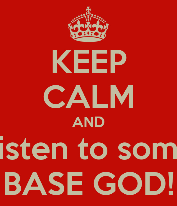 KEEP CALM AND Listen to some BASE GOD!