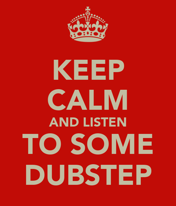 KEEP CALM AND LISTEN TO SOME DUBSTEP
