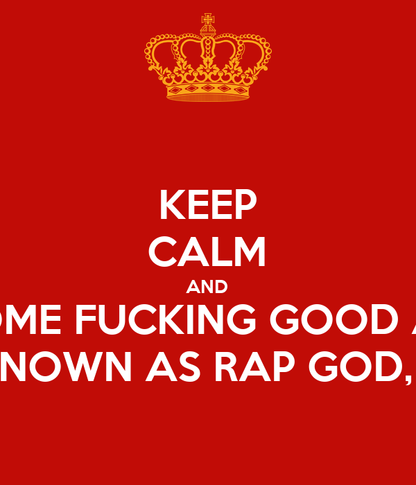 KEEP CALM AND LISTEN TO SOME FUCKING GOOD ASS EMINEM,  ALSO KNOWN AS RAP GOD, SONGS