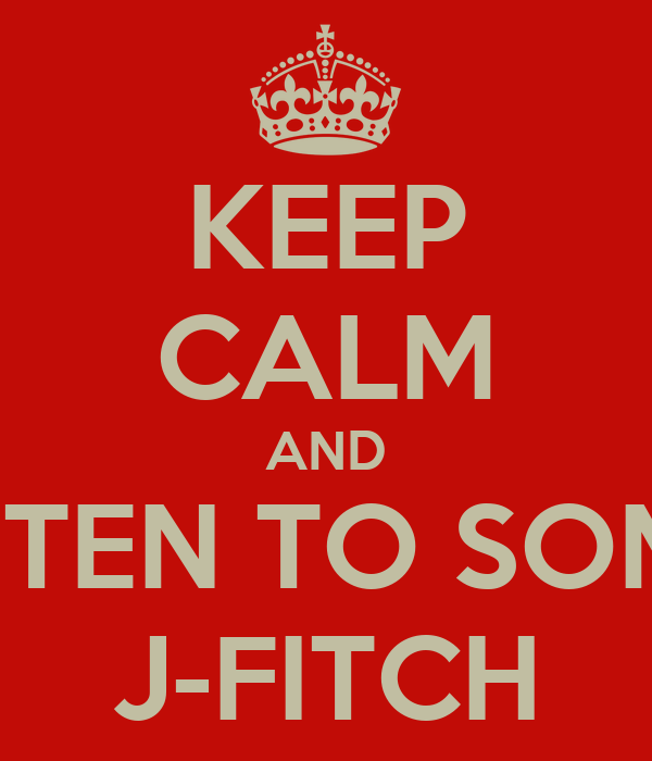 KEEP CALM AND LISTEN TO SOME  J-FITCH