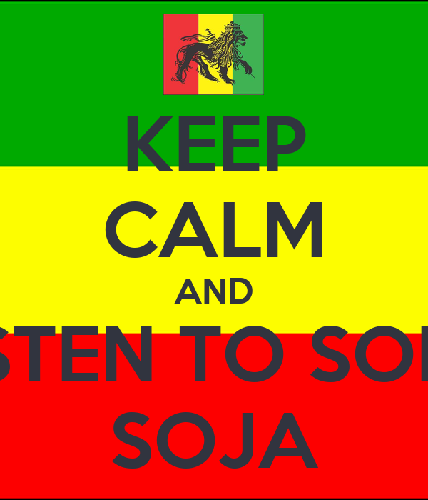 KEEP CALM AND LISTEN TO SOME SOJA