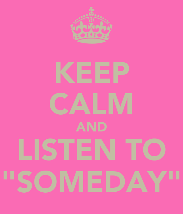 "KEEP CALM AND LISTEN TO ""SOMEDAY"""