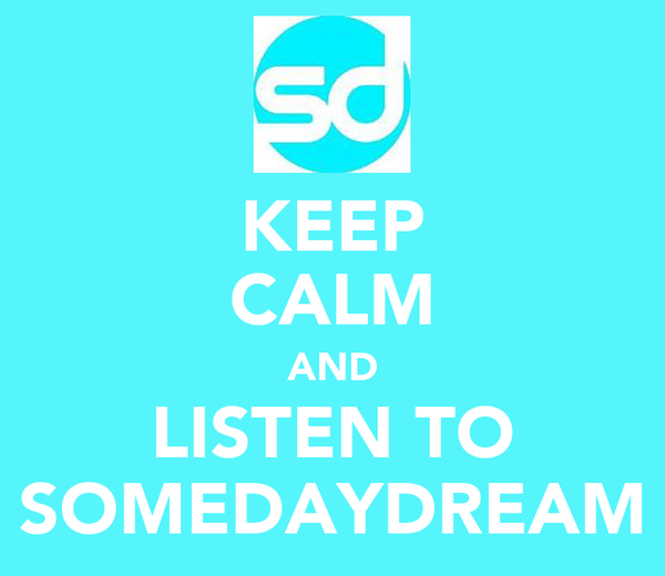 KEEP CALM AND LISTEN TO SOMEDAYDREAM