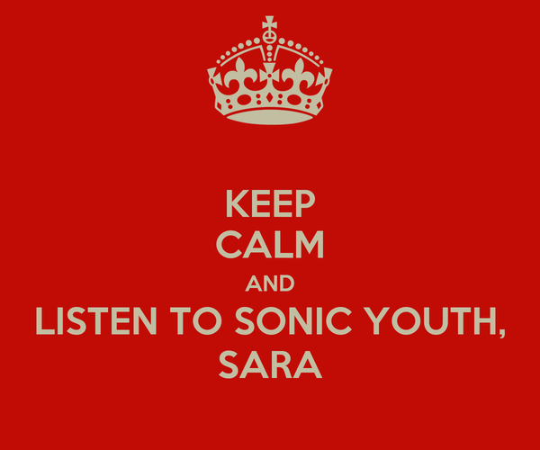 KEEP CALM AND LISTEN TO SONIC YOUTH, SARA