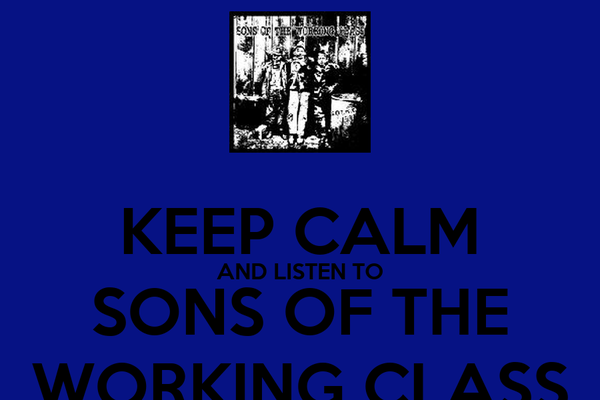 KEEP CALM AND LISTEN TO SONS OF THE WORKING CLASS