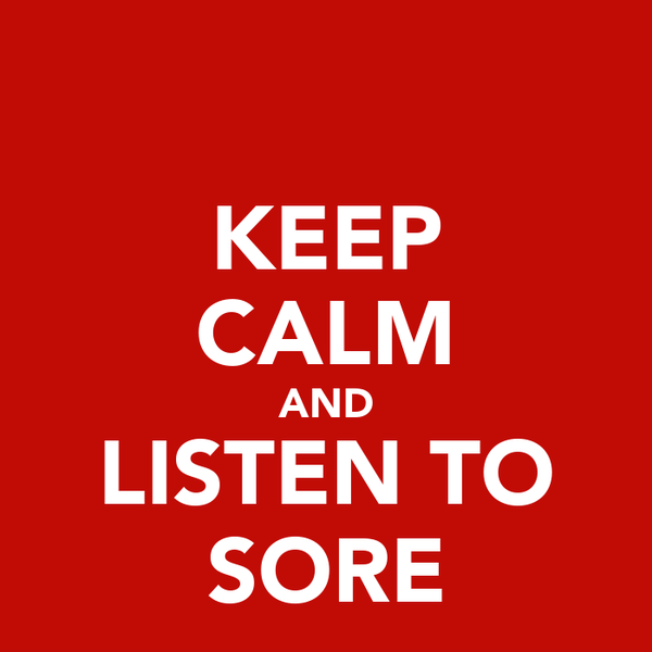 KEEP CALM AND LISTEN TO SORE