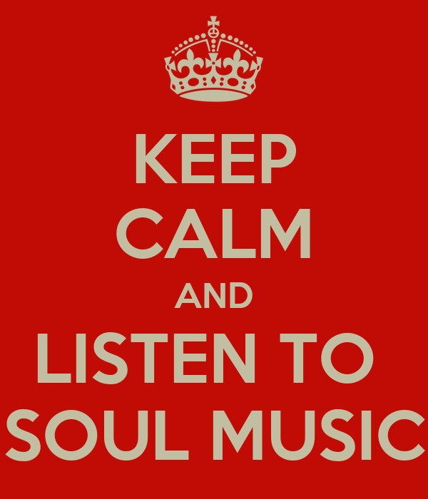 KEEP CALM AND LISTEN TO  SOUL MUSIC