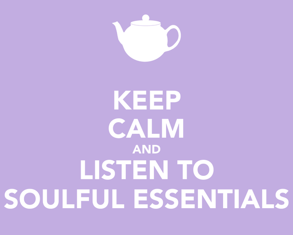 KEEP CALM AND LISTEN TO SOULFUL ESSENTIALS