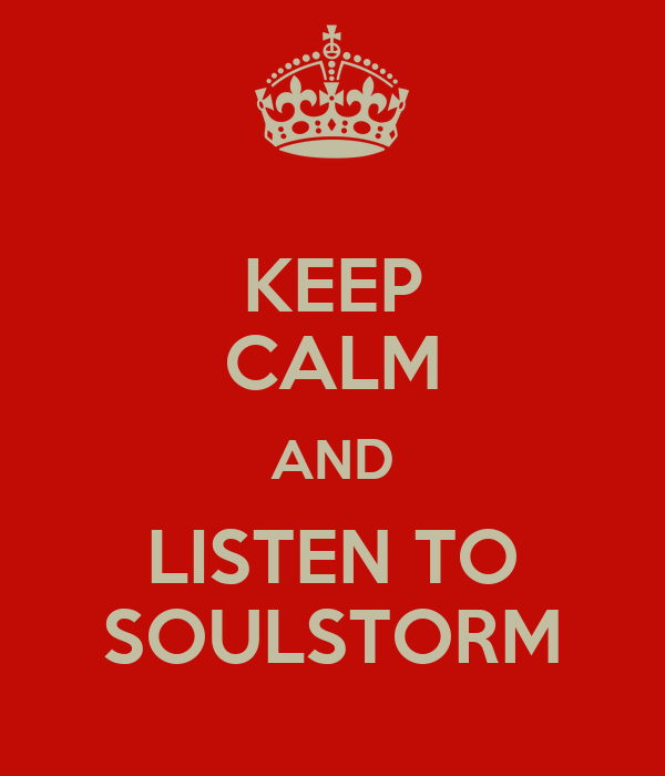KEEP CALM AND LISTEN TO SOULSTORM
