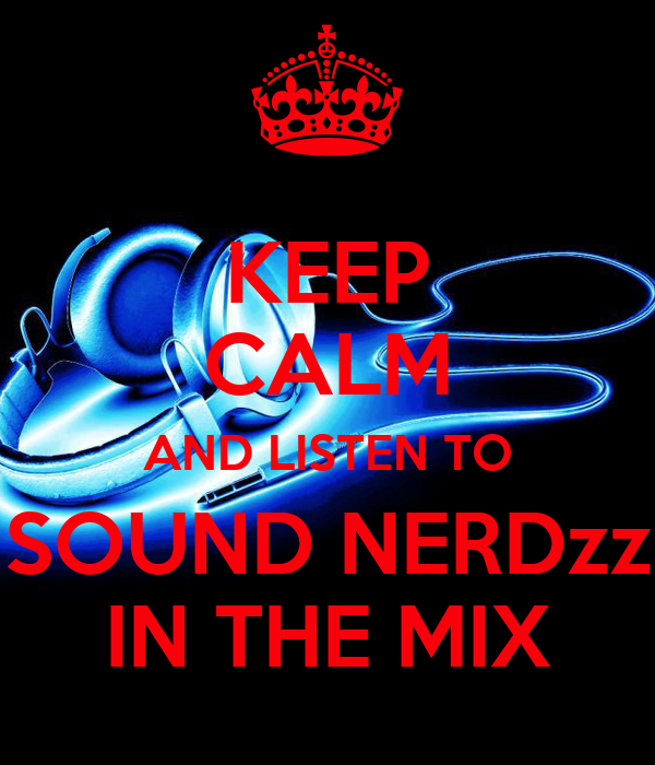KEEP CALM AND LISTEN TO SOUND NERDzz IN THE MIX