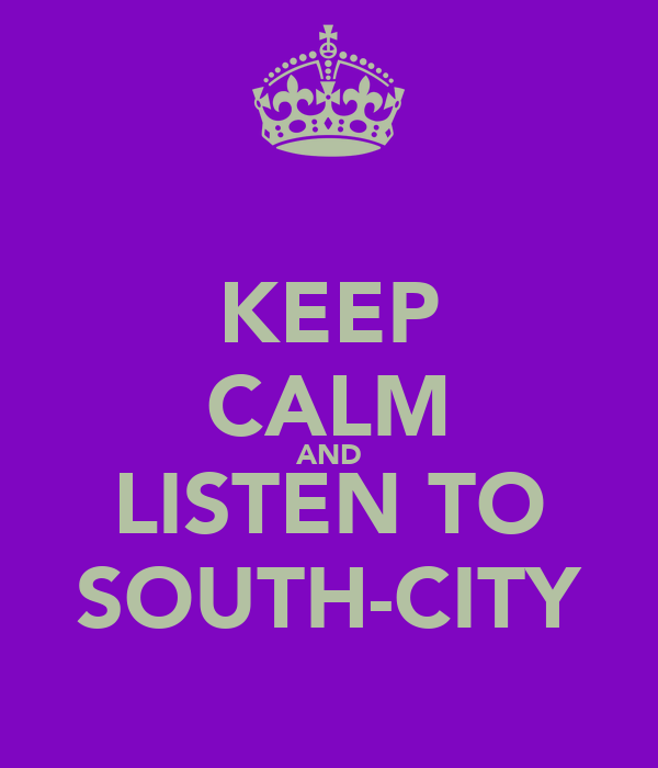 KEEP CALM AND LISTEN TO SOUTH-CITY