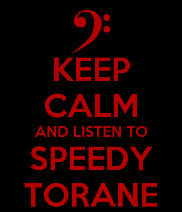 KEEP CALM AND LISTEN TO SPEEDY TORANE