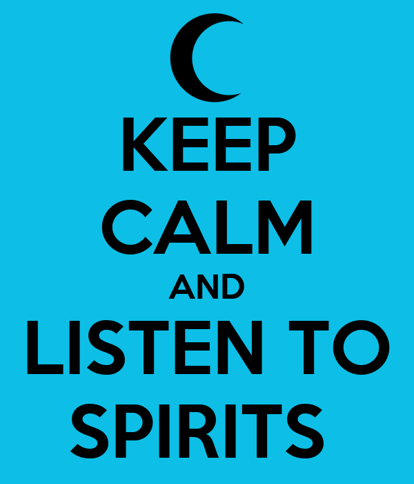 KEEP CALM AND LISTEN TO SPIRITS