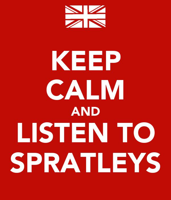 KEEP CALM AND LISTEN TO SPRATLEYS