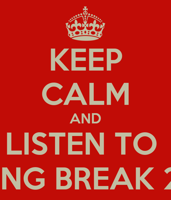 KEEP CALM AND LISTEN TO  SPRING BREAK 2013