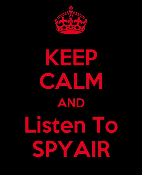 KEEP CALM AND Listen To SPYAIR