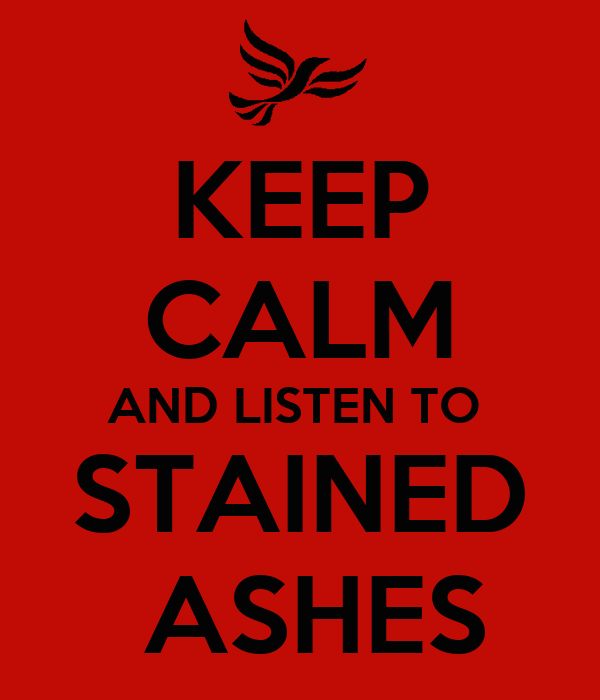 KEEP CALM AND LISTEN TO  STAINED  ASHES