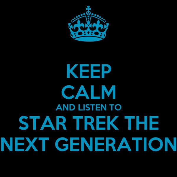 KEEP CALM AND LISTEN TO STAR TREK THE NEXT GENERATION