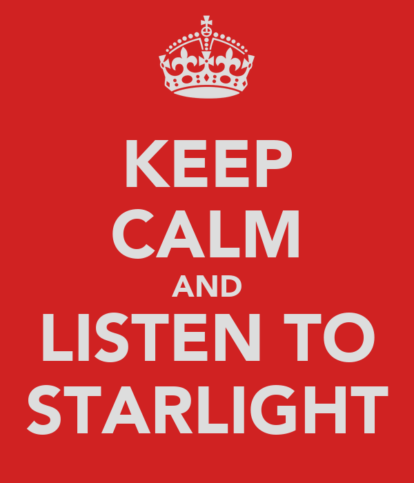 KEEP CALM AND LISTEN TO STARLIGHT