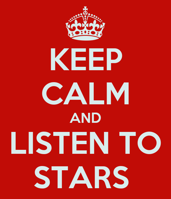 KEEP CALM AND LISTEN TO STARS