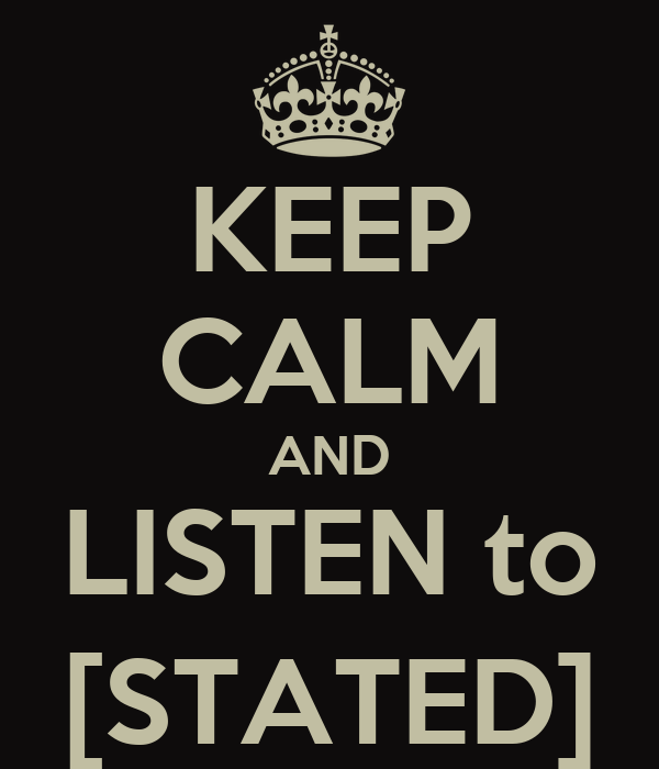 KEEP CALM AND LISTEN to [STATED]