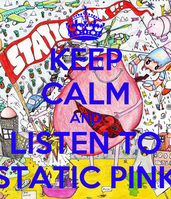 KEEP CALM AND LISTEN TO STATIC PINK