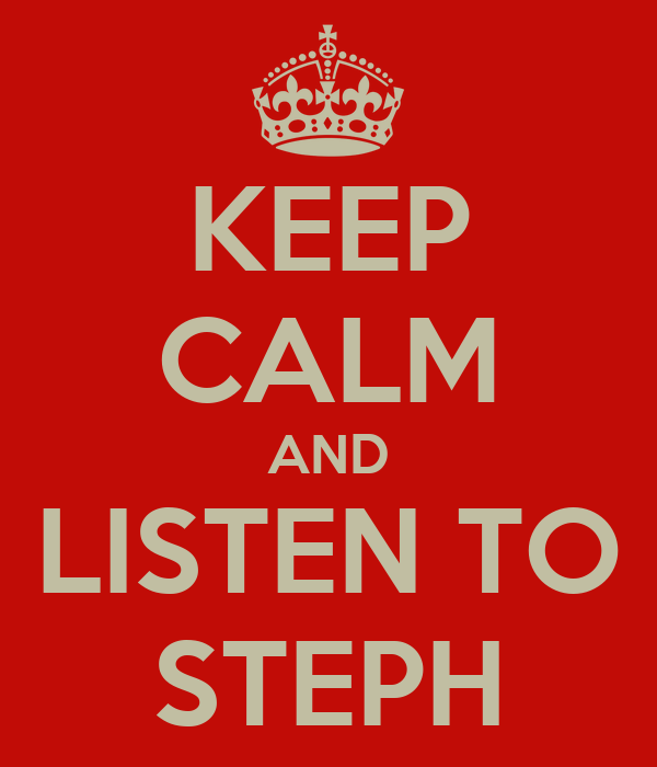 KEEP CALM AND LISTEN TO STEPH