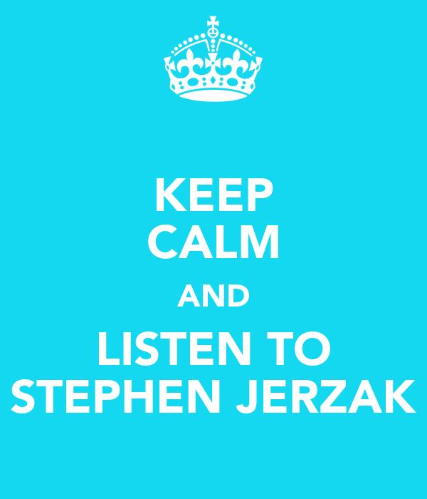 KEEP CALM AND LISTEN TO STEPHEN JERZAK