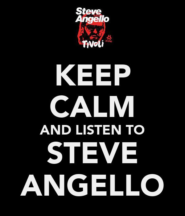 KEEP CALM AND LISTEN TO STEVE ANGELLO