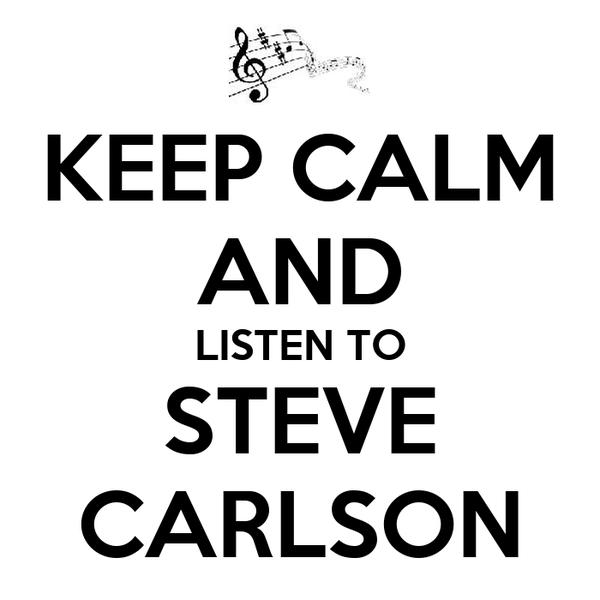 KEEP CALM AND LISTEN TO STEVE CARLSON