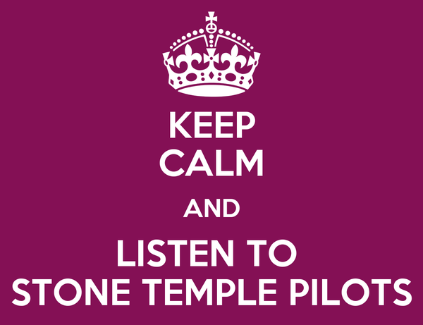 KEEP CALM AND LISTEN TO  STONE TEMPLE PILOTS