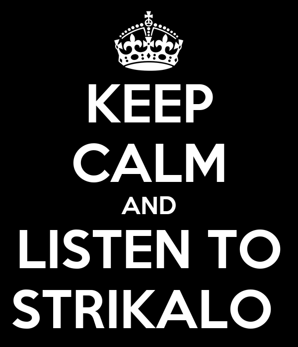 KEEP CALM AND LISTEN TO STRIKALO