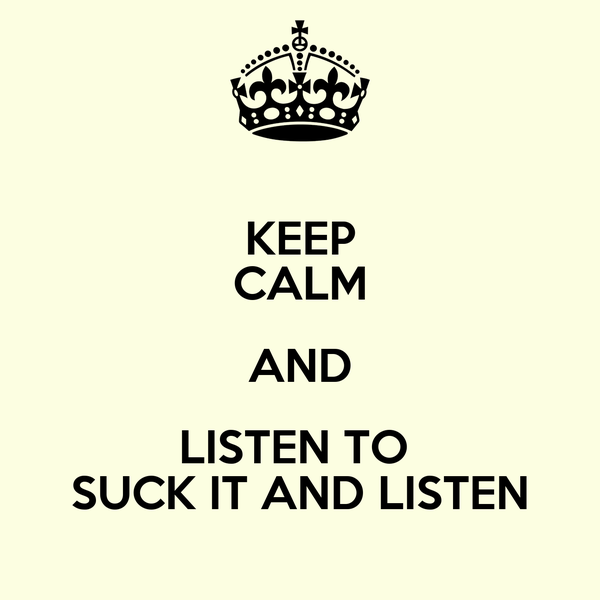 KEEP CALM AND LISTEN TO  SUCK IT AND LISTEN