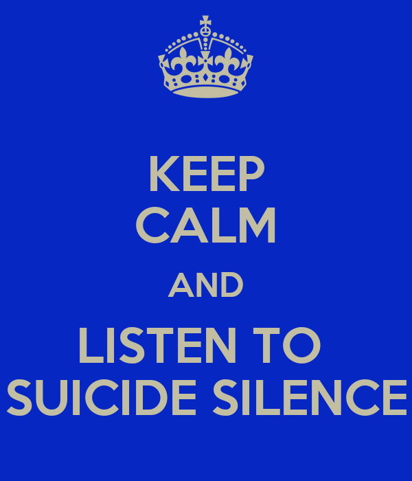 KEEP CALM AND LISTEN TO  SUICIDE SILENCE