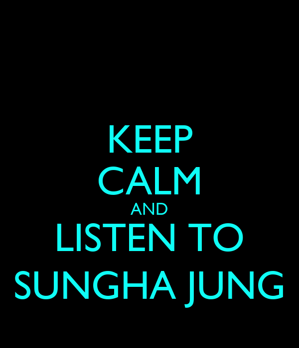 KEEP CALM AND LISTEN TO SUNGHA JUNG